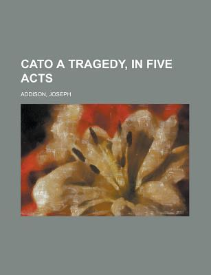 Cato A Tragedy, in Five Acts