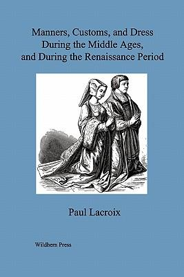 Manners, Customs, and Dress During the Middle Ages, and During the Renaissance Period. (Illustrated Edition)