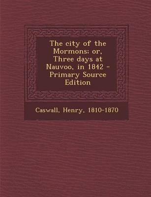 The City of the Mormons; Or, Three Days at Nauvoo, in 1842 - Primary Source Edition
