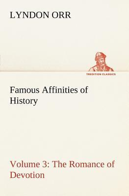 Famous Affinities of History — Volume 3 The Romance of Devotion