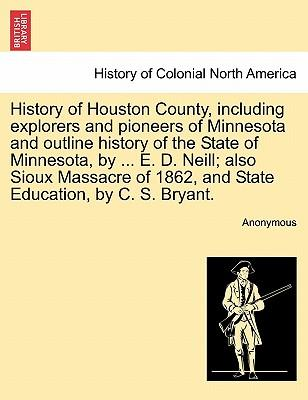 History of Houston County, including explorers and pioneers of Minnesota and outline history of the State of Minnesota, by ... E. D. Neill; also Sioux ... 1862, and State Education, by C. S. Bryant.