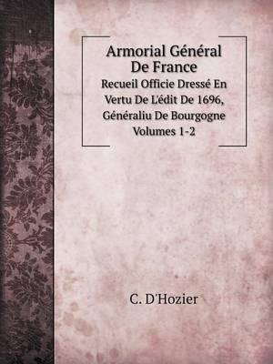 Armorial General de France Recueil Officie Dresse En Vertu de L'Edit de 1696, Generaliu de Bourgogne. Volumes 1-2