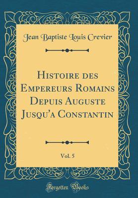 Histoire des Empereurs Romains Depuis Auguste Jusqu'a Constantin, Vol. 5 (Classic Reprint)