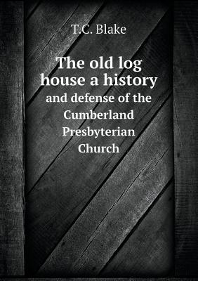 The Old Log House a History and Defense of the Cumberland Presbyterian Church