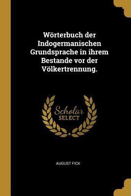 Wörterbuch Der Indogermanischen Grundsprache in Ihrem Bestande VOR Der Völkertrennung.