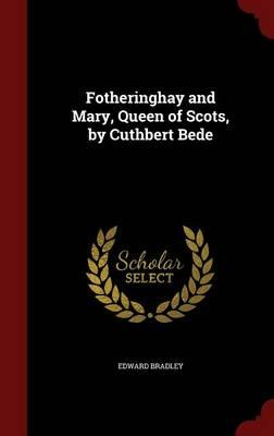 Fotheringhay and Mary, Queen of Scots, by Cuthbert Bede
