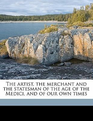 The Artist, the Merchant and the Statesman of the Age of the Medici, and of Our Own Times