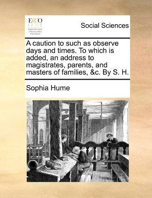 A Caution to Such as Observe Days and Times. to Which Is Added, an Address to Magistrates, Parents, and Masters of Families, C. by S. H