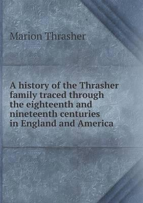 A History of the Thrasher Family Traced Through the Eighteenth and Nineteenth Centuries in England and America