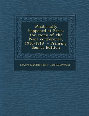 What Really Happened at Paris; The Story of the Peace Conference, 1918-1919 - Primary Source Edition