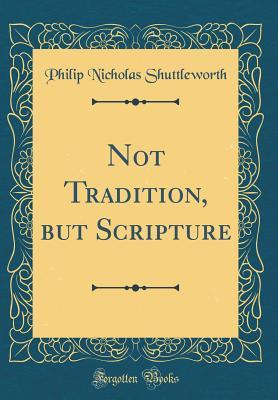 Not Tradition, but Scripture (Classic Reprint)