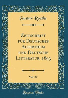 Zeitschrift für Deutsches Alterthum und Deutsche Litteratur, 1893, Vol. 37 (Classic Reprint)