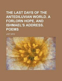 The Last Days of the Antediluvian World. a Forlorn Hope, and Ishmael's Address. Poems