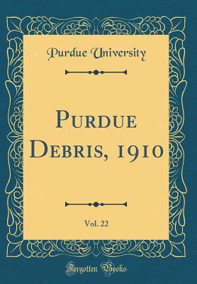 Purdue Debris, 1910, Vol. 22 (Classic Reprint)