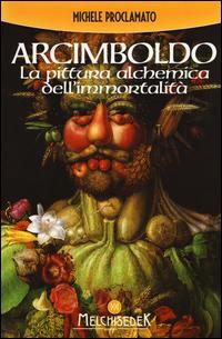 Giuseppe Arcimboldo. La pittura alchemica dell'immortalità