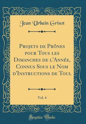 Projets de Prônes pour Tous les Dimanches de l'Année, Connus Sous le Nom d'Instructions de Toul, Vol. 4 (Classic Reprint)
