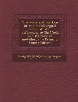 The Work and Position of the Metallurgical Chemist; Also References to Sheffield and Its Place in Metallurgy