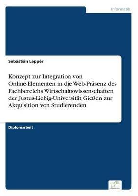 Konzept zur Integration von Online-Elementen in die Web-Präsenz des Fachbereichs Wirtschaftswissenschaften der Justus-Liebig-Universität Gießen zur Akquisition von Studierenden