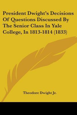 President Dwight's Decisions of Questions Discussed by the Senior Class in Yale College, in 1813-1814