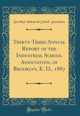 Thirty-Third Annual Report of the Industrial School Association, of Brooklyn, E. D., 1887 (Classic Reprint)
