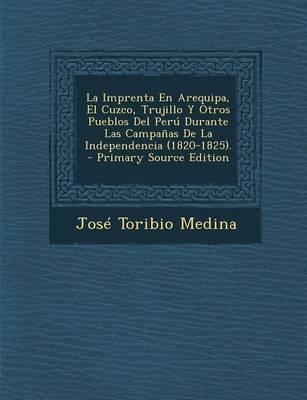 La Imprenta En Arequipa, El Cuzco, Trujillo y Otros Pueblos del Peru Durante Las Campanas de La Independencia (1820-1825).