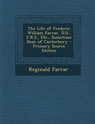 The Life of Frederic William Farrar, D.D., F.R.S., Etc., Sometime Dean of Canterbury