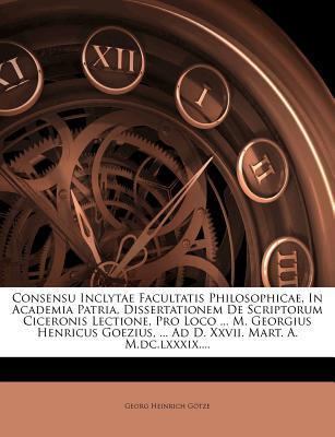 Consensu Inclytae Facultatis Philosophicae, in Academia Patria, Dissertationem de Scriptorum Ciceronis Lectione, Pro Loco ... M. Georgius Henricus Goezius, ... Ad D. XXVII. Mart. A. M.DC.LXXXIX....