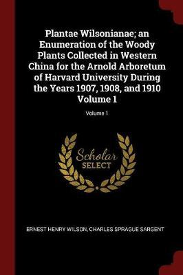 Plantae Wilsonianae; An Enumeration of the Woody Plants Collected in Western China for the Arnold Arboretum of Harvard University During the Years 190