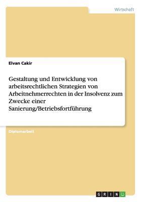 Gestaltung und Entwicklung von arbeitsrechtlichen Strategien von Arbeitnehmerrechten in der Insolvenz zum Zwecke einer Sanierung/Betriebsfortführung