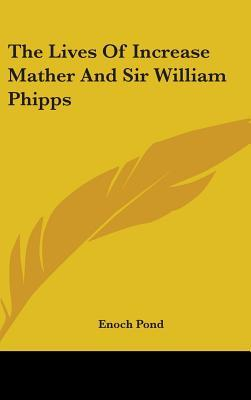 The Lives of Increase Mather and Sir William Phipps