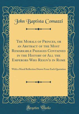 The Morals of Princes, or an Abstract of the Most Remarkable Passages Contained in the History of All the Emperors Who Reign'd in Rome