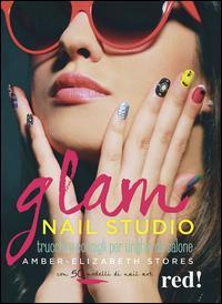 Glam Nail studio. Trucchi e consigli per unghie da salone. Ediz. illustrata