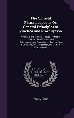 The Clinical Pharmacopoeia, Or, General Principles of Practice and Prescription