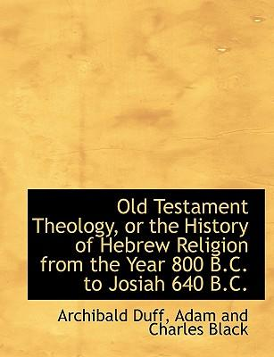 Old Testament Theology, or the History of Hebrew Religion from the Year 800 B.C. to Josiah 640 B.C.