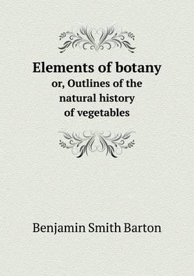 Elements of Botany Or, Outlines of the Natural History of Vegetables