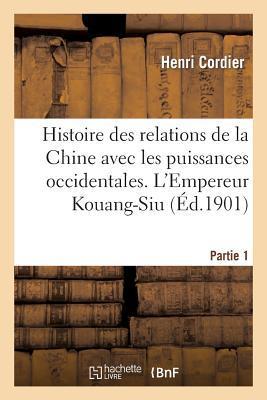 Histoire des Relations de la Chine avec les Puissances Occidentales. l'Empereur Kouang-Siu. Partie 1