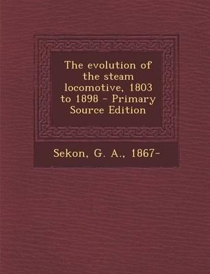 The Evolution of the Steam Locomotive, 1803 to 1898 - Primary Source Edition