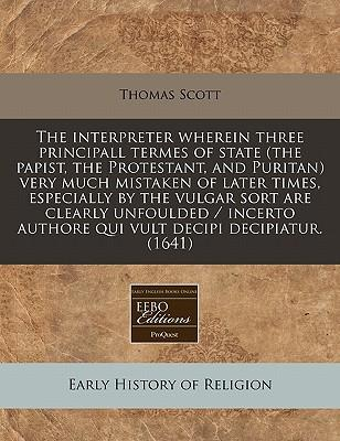 The Interpreter Wherein Three Principall Termes of State (the Papist, the Protestant, and Puritan) Very Much Mistaken of Later Times, Especially by ... Authore Qui Vult Decipi Decipiatur. (1641)