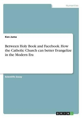 Between Holy Book and Facebook. How the Catholic Church can better Evangelize in the Modern Era