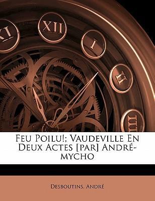Feu Poilu!; Vaudeville En Deux Actes [Par] Andr -Mycho