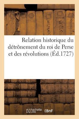 Relation Historique Du D�tr�nement Du Roi de Perse Des R�volutions Arriv�es Pendant Les Ann�es 1722