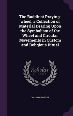 The Buddhist Praying-Wheel; A Collection of Material Bearing Upon the Symbolism of the Wheel and Circular Movements in Custom and Religious Ritual
