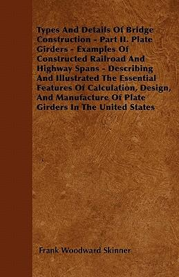 Types And Details Of Bridge Construction - Part II. Plate Girders - Examples Of Constructed Railroad And Highway Spans - Describing And Illustrated ... Of Plate Girders In The United States