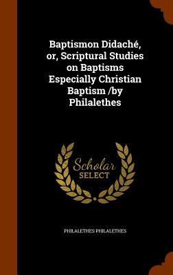 Baptismon Didache, Or, Scriptural Studies on Baptisms Especially Christian Baptism/By Philalethes