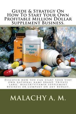 Guide and Strategy on How to Start Your Own Profitable Million Dollar Supplement Business