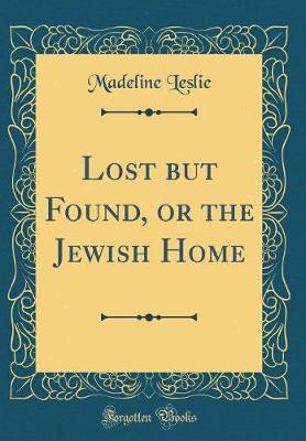 Lost but Found, or the Jewish Home (Classic Reprint)