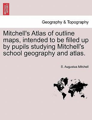 Mitchell's Atlas of Outline Maps, Intended to Be Filled Up by Pupils Studying Mitchell's School Geography and Atlas