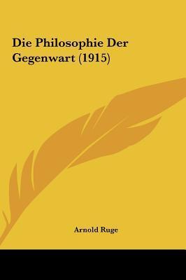 Die Philosophie Der Gegenwart (1915) Die Philosophie Der Gegenwart (1915)