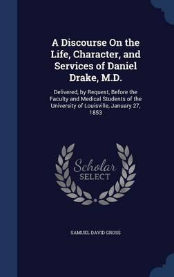 A Discourse on the Life, Character, and Services of Daniel Drake, M.D.