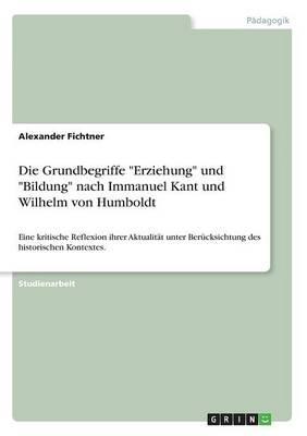 """Die Grundbegriffe """"Erziehung"""" und """"Bildung"""" nach Immanuel Kant und Wilhelm von Humboldt"""